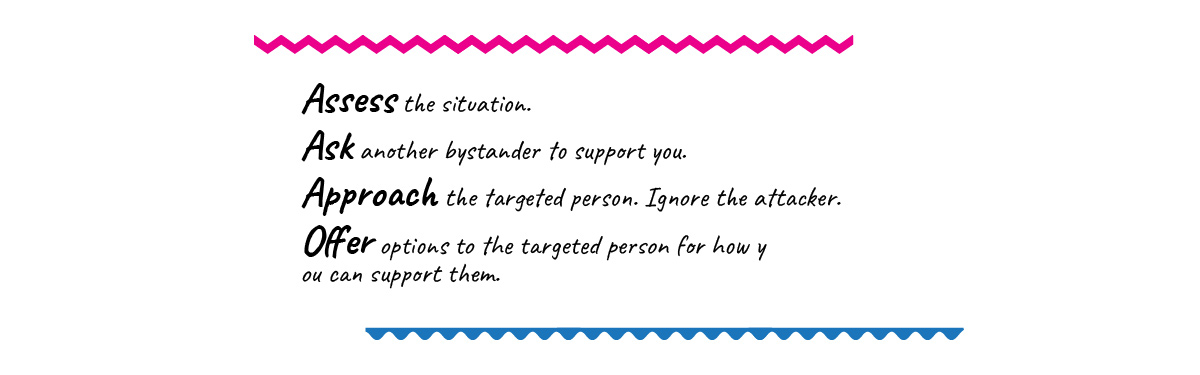 Assess the situation.  Ask another bystander to support you. Approach the targeted person. Ignore the attacker. Offer options to