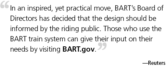 In an inspired, yet practical move, BART's Board of Directors has decided that the design should be informed by the riding public. Those who use the BART train system can give their input on their needs by visiting BART.gov.